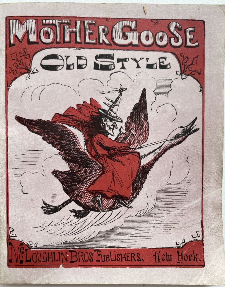 Mother Goose's Quarto, of Nursery Rhymes. Old Mother Goose to All Good Children Greeting.; Cover title: Mother Goose Old Style. MOTHER GOOSE.