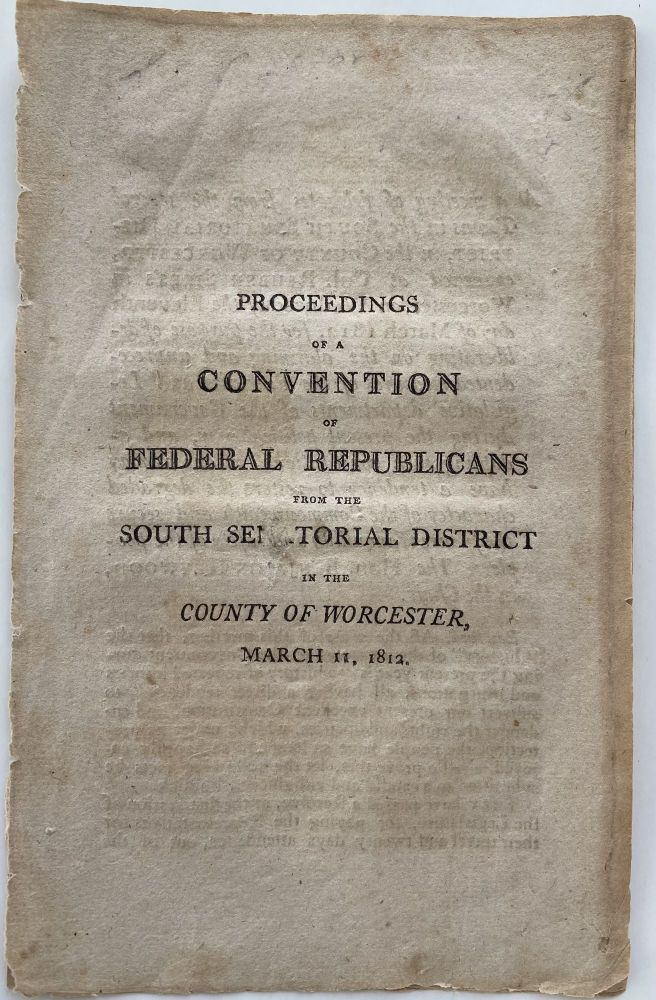 Proceedings of a Convention of Federal Republicans from the South Senatorial District in the County of Worcester, March 11, 1812. Benjamin HEYWOOD, Chairman, Clerk Samuel EASTMAN, Federal Party of Massachusetts.