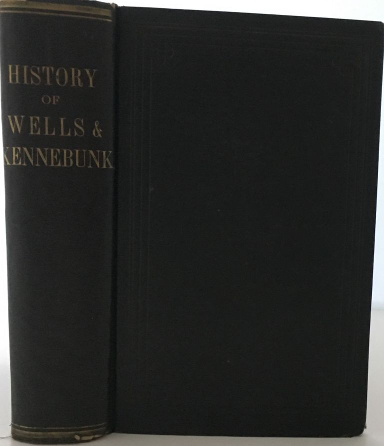 The History of Wells and Kennebunk from the Earliest Settlement to the Year 1820, at which time Kennebunk was Set Off, and Incorporated with Biographical Sketches. Edward E. BOURNE.