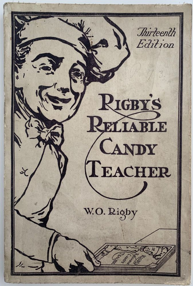 The Thirteenth Edition of Rigby's Reliable Candy Teacher, with Complete and Modern Soda, Ice Cream and Sherbet Sections. W. O. and Fred RIGBY.