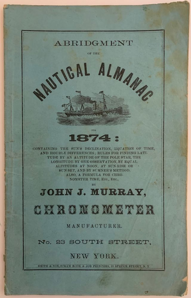 Abridgment of the Nautical Almanac for 1874: Containing the Sun's Declination, Equation of Time, and Hourly Differences; Rules for Finding Latitude by an Altitude of the Pole Star, the Longitude by One Observation…. John J. MURRAY.