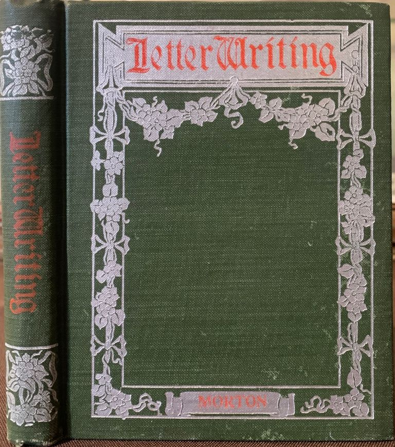 Letter Writing, Suggestions, Precepts and Examples. For the conduct of Business and Social Correspondence. AGNES H. MORTON.