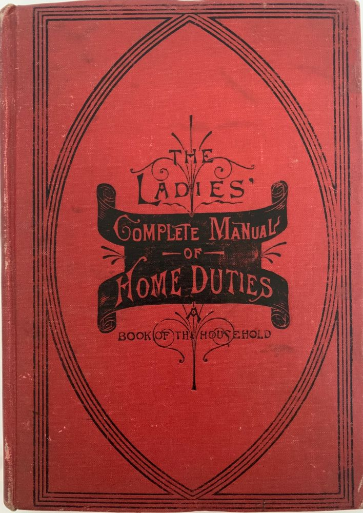 """The Ladies' Complete Manual of Home Duties, Book of the Household; It Teaches Everything about Housekeeping. The Details and Minutiae of the Chamber, the Parlor, the Dining Room and the Kitchen, that Experienced Managers of Large and Small Families have been able to Acquire. Forming a Practical Guide and Reliable Adviser for Everyday Wants and Emergencies. Henry T. WILLIAMS, """"Daisy Eyebright"""", S O. JOHNSON."""