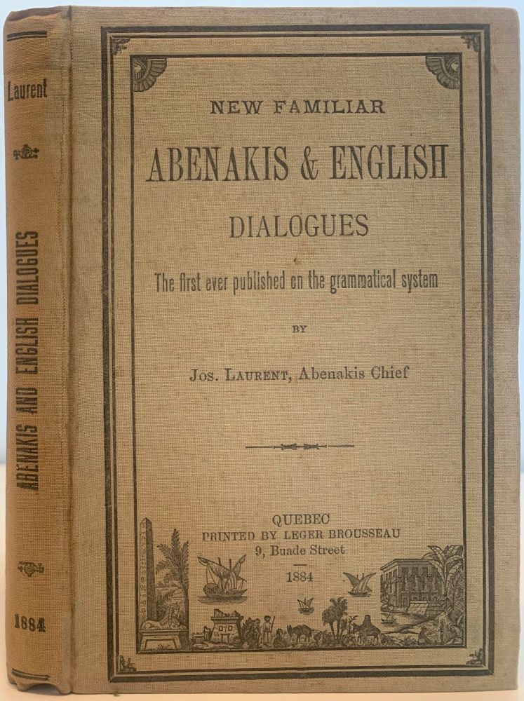New Familiar Abenakis and English Dialogues, The First Ever Published on the Grammatical System. Jos LAURENT, Abenakis Chief.