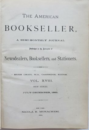 The American Bookseller, A Semi-Monthly Journal Published in the Interests of Newsdealers, Booksellers, and Stationers. Vol. XVIII., New Series. July-December, 1885