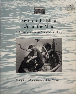 Down on the Island, Up on the Maine, A Recollected History of South Bristol, Maine. Ellen VINCENT