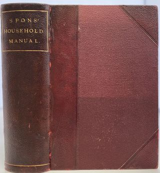 Spons' Household Manual: A Treasury of Domestic Receipts and Guide for Home Management. E. SPON, F N