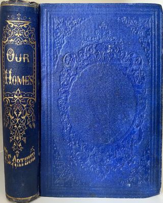 Our Homes. Their Cares and Duties, Joys and Sorrows. T. S. ARTHUR