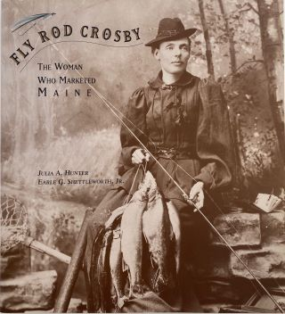 Fly Rod Crosby, The Woman Who Marketed Maine. Julia A. HUNTER, Jr, Earle G. SHUETTLEWORTH