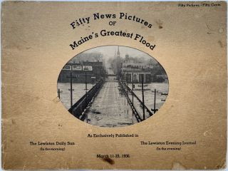 Fifty News Pictures of Maine's Greatest Flood, March 11-23, 1936. THE LEWISTON DAILY SUN AND...